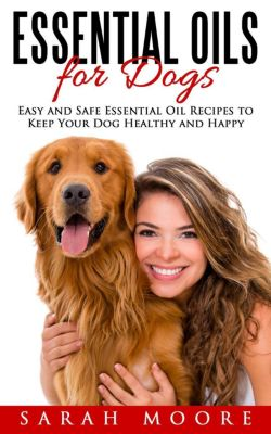 Essential Oils for Dogs: Easy and Safe Essential Oil Recipes to Keep Your Dog Healthy and Happy, Sarah Moore