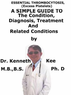 Essential Thrombocytosis, (Excess Platelets) A Simple Guide To The Condition, Diagnosis, Treatment And Related Conditions, Kenneth Kee