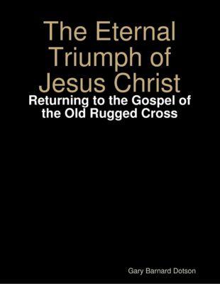 Eternal Triumph of Jesus Christ: Returning to the Gospel of the Old Rugged Cross, Gary Barnard Dotson