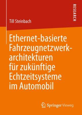 Ethernet-basierte Fahrzeugnetzwerkarchitekturen für zukünftige Echtzeitsysteme im Automobil, Till Steinbach