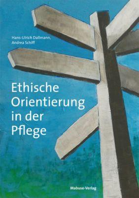 Ethische Orientierung in der Pflege, Hans-Ulrich Dallmann, Andrea Schiff