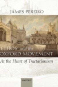 'Ethos' and the Oxford Movement: At the Heart of Tractarianism, James Pereiro