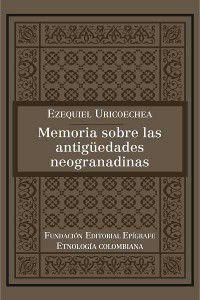 Etnología colombiana: Memoria sobre las antigüedades neogranadinas, Ezequiel Uricoechea