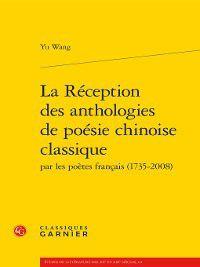 Études de littérature des XXe et XXIe siècles: La Réception des anthologies de poésie chinoise classique par les poètes français (1735-2008), Yu Wang