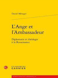 Études et essais sur la Renaissance: L'Ange et l'Ambassadeur--Diplomatie et théologie à la Renaissance, Daniel Ménager