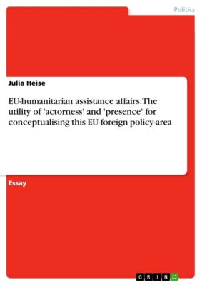 EU-humanitarian assistance affairs: The utility of 'actorness' and 'presence' for conceptualising this EU-foreign policy-area, Julia Heise