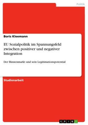 EU Sozialpolitik im Spannungsfeld zwischen positiver und negativer Integration, Boris Kleemann
