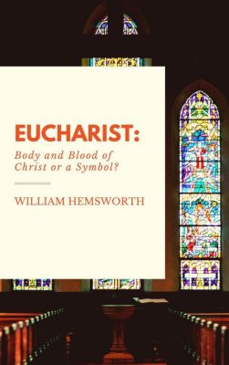 Eucharist:  Body and Blood of Christ or a Symbol?, William Hemsworth