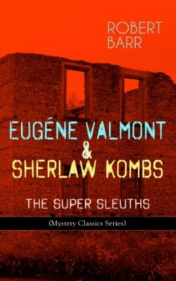 EUGÉNE VALMONT & SHERLAW KOMBS: THE SUPER SLEUTHS (Mystery Classics Series), Robert Barr
