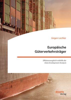 Europäische Güterverkehrsträger. Effizienzvergleich mithilfe der Data Envelopment Analysis, Jürgen Lechler