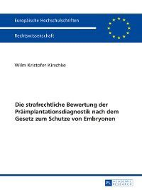 Europaeische Hochschulschriften Recht: Die strafrechtliche Bewertung der Praeimplantationsdiagnostik nach dem Gesetz zum Schutze von Embryonen, Wilm Kristofer Kirschke