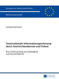 Europaeische Hochschulschriften Recht: Transnationale Informationsgewinnung durch Nachrichtendienste und Polizei, Carsten Bormann