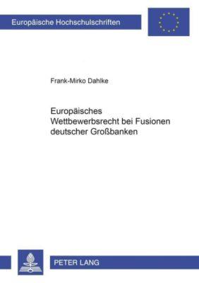 Europäisches Wettbewerbsrecht bei Fusionen deutscher Großbanken, Frank-Mirko Dahlke
