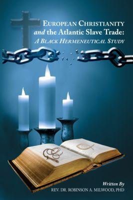 European Christianity and the Atlantic Slave Trade: a Black Hermeneutical Study, Rev. Dr. Robinson A. Milwood