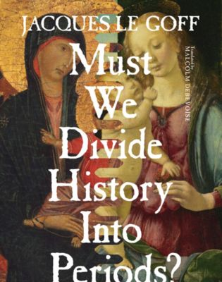 European Perspectives: A Series in Social Thought and Cultural Criticism: Must We Divide History Into Periods?, Jacques Le Goff