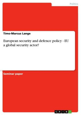 European security and defence policy - EU a global security actor?, Timo-Marcus Lange