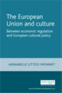 European Union and Culture: Between Economic Regulation and European Cultural Policy, Annabelle Littoz-Monnet