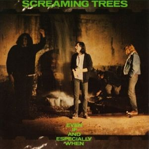 Even If & Especially When, Screaming Trees