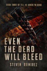 Even The Dead Will Bleed: Book Three of TELL ME WHEN I'M DEAD, Steven Ramirez