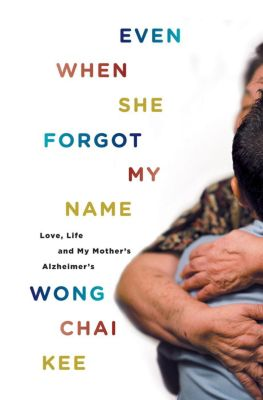 Even When She Forgot My Name: Love, Life and My Mother's Alzheimer's, Wong Chai Kee