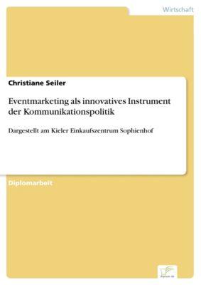 Eventmarketing als innovatives Instrument der Kommunikationspolitik, Christiane Seiler