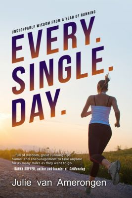 Every. Single. Day.: Unstoppable Wisdom from a Year of Running, Julie van Amerongen