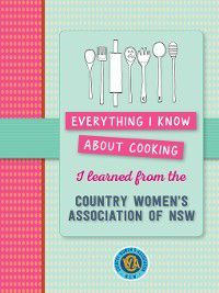 Everything I know about cooking I learned from CWA, CWA NSW