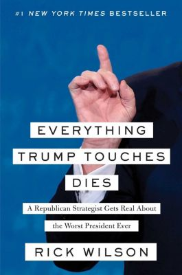Everything Trump Touches Dies, Rick Wilson