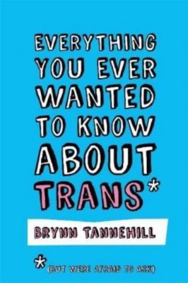 Everything You Ever Wanted to Know about Trans (But Were Afraid to Ask), Brynn Tannehill