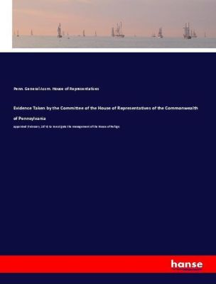 Evidence Taken by the Committee of the House of Representatives of the Commonwealth of Pennsylvania, Penn. General Assm. House of Representatives