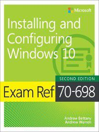 Exam Ref 70-698 Installing and Configuring Windows 10, Andrew Warren, Andrew Bettany
