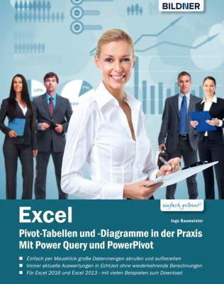 Excel Pivot-Tabellen und -Diagramme in der Praxis: Mit Power Query und PowerPivot, Inge Baumeister