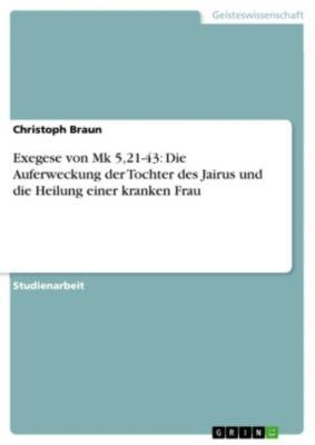 Exegese von Mk 5,21-43: Die Auferweckung der Tochter des Jairus und die Heilung einer kranken Frau, Christoph Braun
