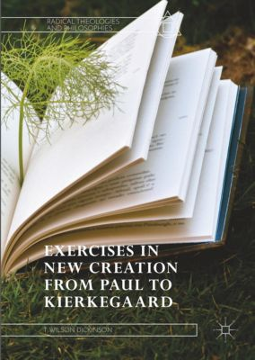 Exercises in New Creation from Paul to Kierkegaard, T. Wilson Dickinson