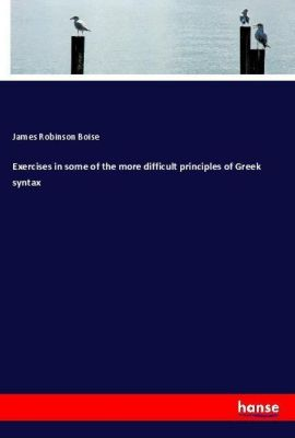 Exercises in some of the more difficult principles of Greek syntax, James Robinson Boise