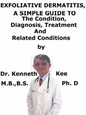 Exfoliative Dermatitis, (Erythroderma) A Simple Guide To The Condition, Diagnosis, Treatment And Related Conditions, Kenneth Kee