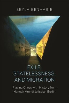 Exile, Statelessness, and Migration - Playing Chess with History from Hannah Arendt to Isaiah Berlin, Seyla Benhabib