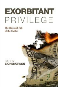 Exorbitant Privilege: The Rise and Fall of the Dollar, Barry Eichengreen