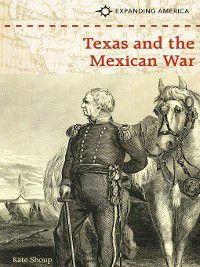 Expanding America: Texas and the Mexican War, Kate Shoup