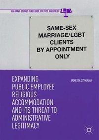 Expanding Public Employee Religious Accommodation and Its Threat to Administrative Legitimacy, James N. Szymalak