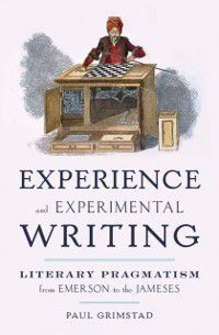 Experience and Experimental Writing: Literary Pragmatism from Emerson to the Jameses, Paul Grimstad