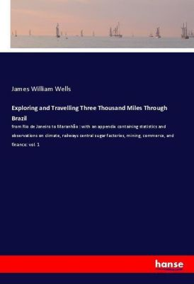 Exploring and Travelling Three Thousand Miles Through Brazil, James William Wells