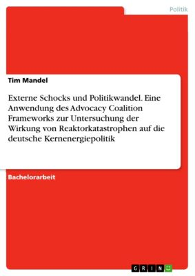 Externe Schocks und Politikwandel. Eine Anwendung des Advocacy Coalition Frameworks zur Untersuchung der Wirkung von Reaktorkatastrophen auf die deutsche Kernenergiepolitik, Tim Mandel