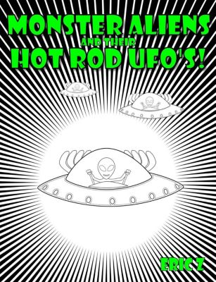 Eye Benders, Aliens, Ufos, Mandalas, Pyramids, and Optical Illusions by Eric Z: Monster Aliens and Their Hot Rod UFO's! (Eye Benders, Aliens, Ufos, Mandalas, Pyramids, and Optical Illusions by Eric Z, #3), Eric Z
