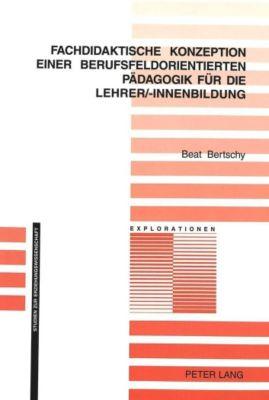 Fachdidaktische Konzeption einer berufsfeldorientierten Pädagogik für die Lehrer/-innenbildung, Beat Bertschy