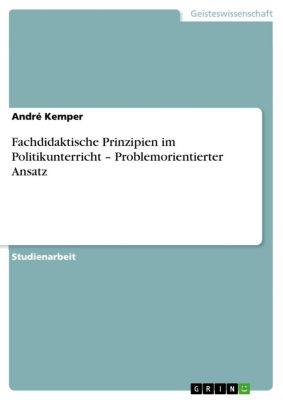 Fachdidaktische Prinzipien im Politikunterricht – Problemorientierter Ansatz, André Kemper