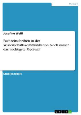 Fachzeitschriften in der Wissenschaftskommunikation. Noch immer das wichtigste Medium?, Josefine Weiß