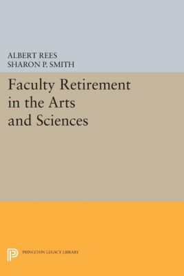 Faculty Retirement in the Arts and Sciences, Albert Rees, Sharon P. Smith