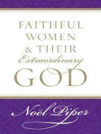 Faithful Women and Their Extraordinary God, Noël Piper
