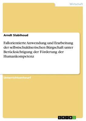 Fallorientierte Anwendung und Erarbeitung der selbstschuldnerischen Bürgschaft unter Berücksichtigung der Förderung der Humankompetenz, Arndt Slabihoud